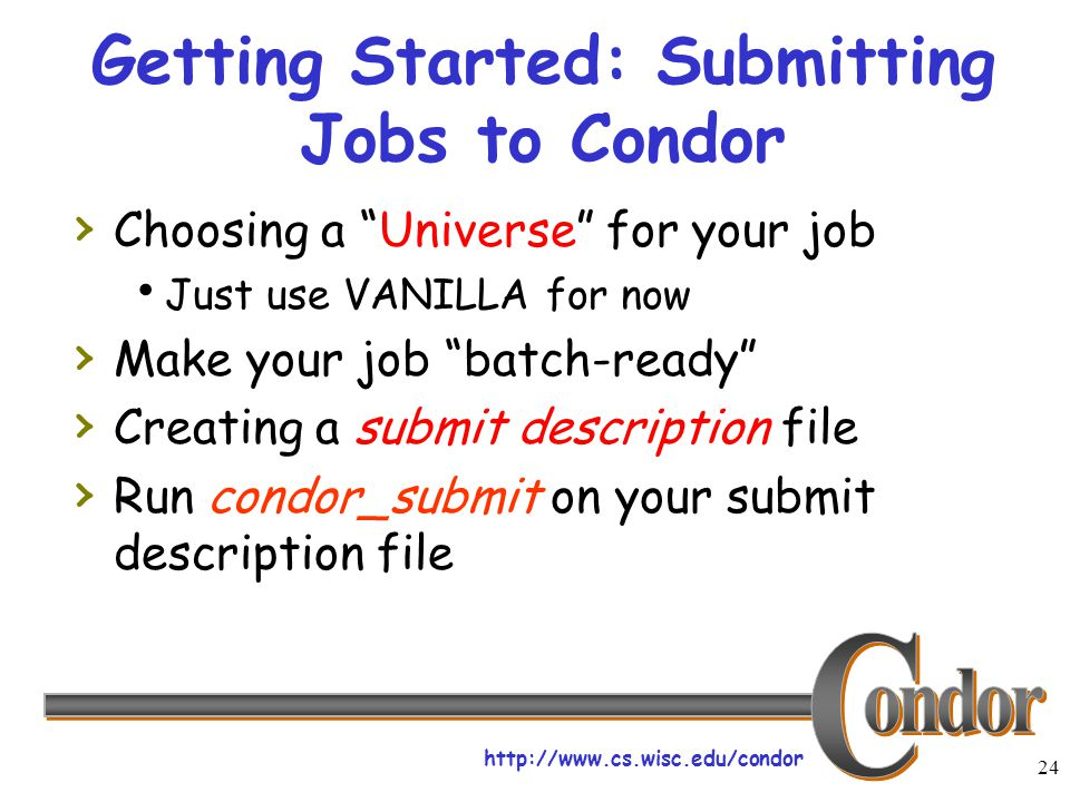 http://www.cs.wisc.edu/condor 24 Getting Started: Submitting Jobs to Condor › Choosing a Universe for your job  Just use VANILLA for now › Make your job batch-ready › Creating a submit description file › Run condor_submit on your submit description file