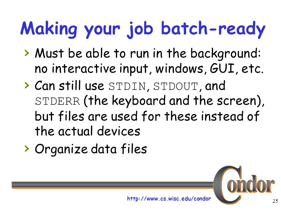 http://www.cs.wisc.edu/condor 25 Making your job batch-ready › Must be able to run in the background: no interactive input, windows, GUI, etc.
