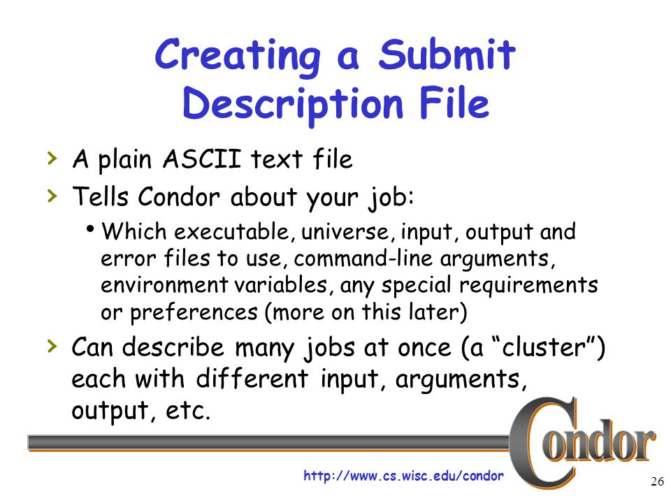 http://www.cs.wisc.edu/condor 26 Creating a Submit Description File › A plain ASCII text file › Tells Condor about your job:  Which executable, universe, input, output and error files to use, command-line arguments, environment variables, any special requirements or preferences (more on this later) › Can describe many jobs at once (a cluster ) each with different input, arguments, output, etc.