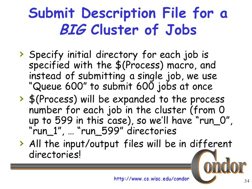 http://www.cs.wisc.edu/condor 34 Submit Description File for a BIG Cluster of Jobs › Specify initial directory for each job is specified with the $(Process) macro, and instead of submitting a single job, we use Queue 600 to submit 600 jobs at once › $(Process) will be expanded to the process number for each job in the cluster (from 0 up to 599 in this case), so we'll have run_0 , run_1 , … run_599 directories › All the input/output files will be in different directories!