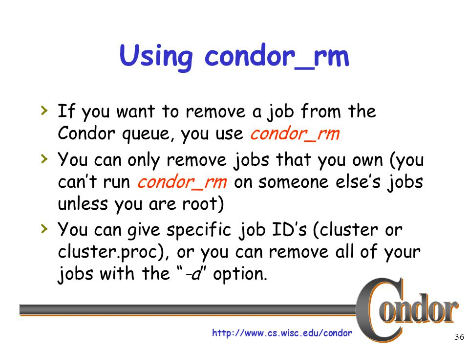 http://www.cs.wisc.edu/condor 36 Using condor_rm › If you want to remove a job from the Condor queue, you use condor_rm › You can only remove jobs that you own (you can't run condor_rm on someone else's jobs unless you are root) › You can give specific job ID's (cluster or cluster.proc), or you can remove all of your jobs with the -a option.