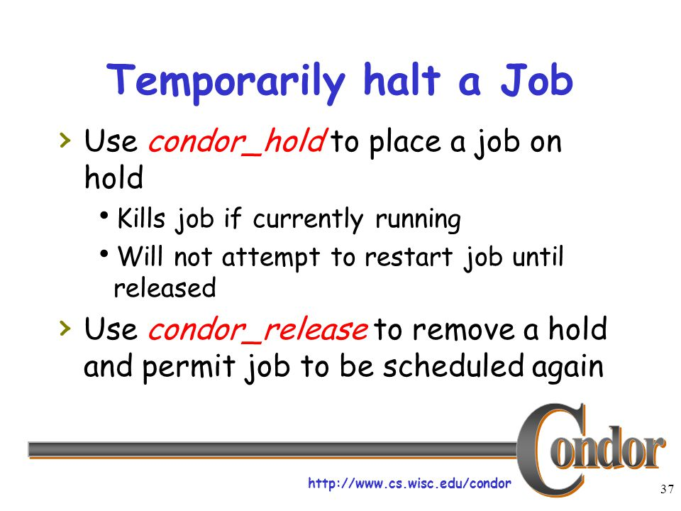http://www.cs.wisc.edu/condor 37 Temporarily halt a Job › Use condor_hold to place a job on hold  Kills job if currently running  Will not attempt t