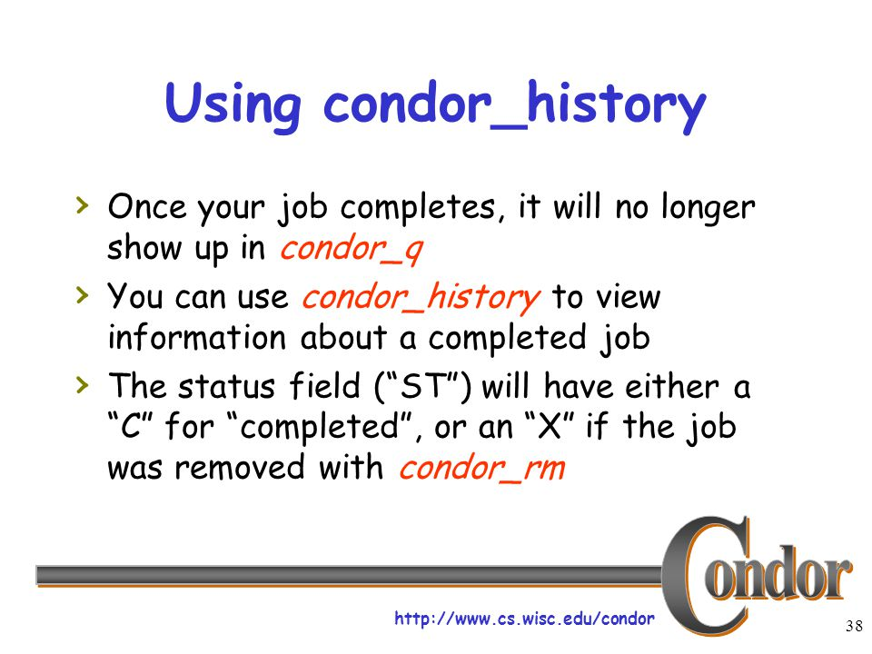 http://www.cs.wisc.edu/condor 38 Using condor_history › Once your job completes, it will no longer show up in condor_q › You can use condor_history to view information about a completed job › The status field ( ST ) will have either a C for completed , or an X if the job was removed with condor_rm