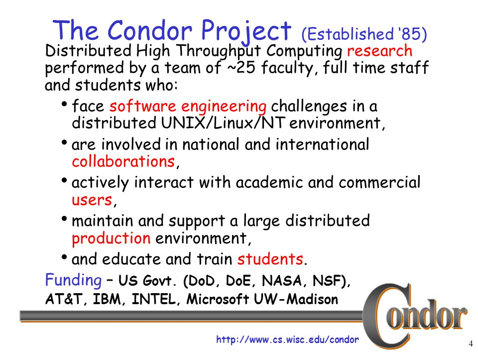 http://www.cs.wisc.edu/condor 4 The Condor Project (Established '85) Distributed High Throughput Computing research performed by a team of ~25 faculty, full time staff and students who:  face software engineering challenges in a distributed UNIX/Linux/NT environment,  are involved in national and international collaborations,  actively interact with academic and commercial users,  maintain and support a large distributed production environment,  and educate and train students.