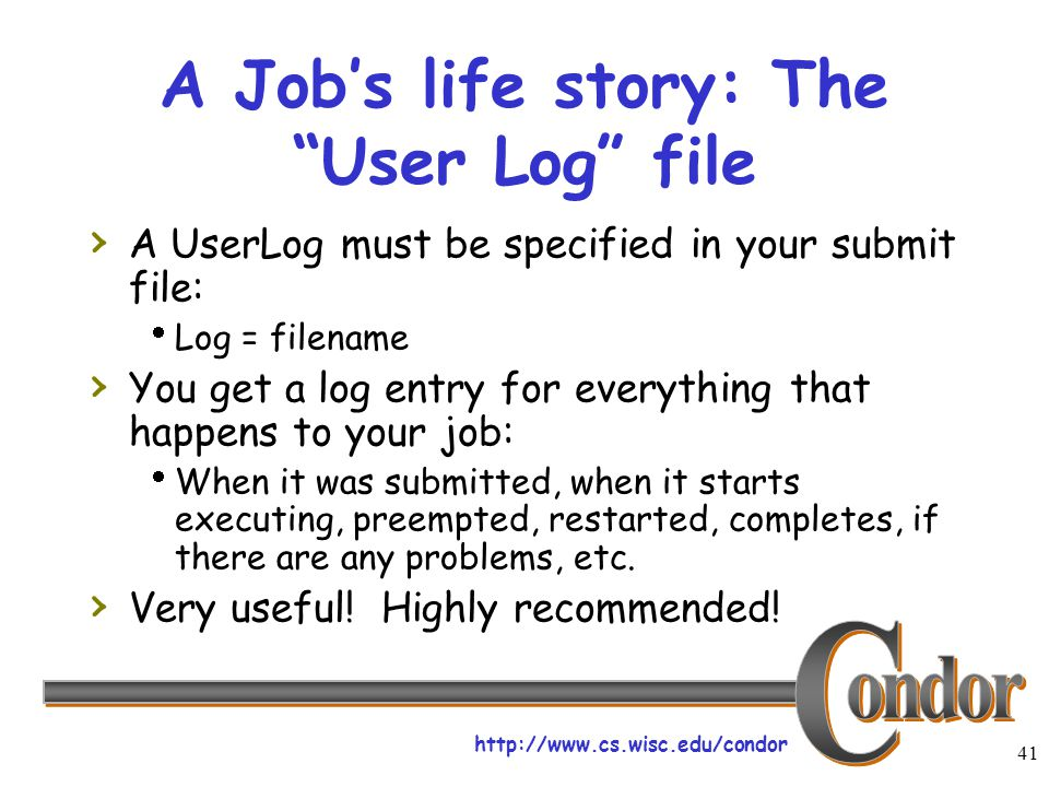 "http://www.cs.wisc.edu/condor 41 A Job's life story: The ""User Log"" file › A UserLog must be specified in your submit file:  Log = filename › You get"