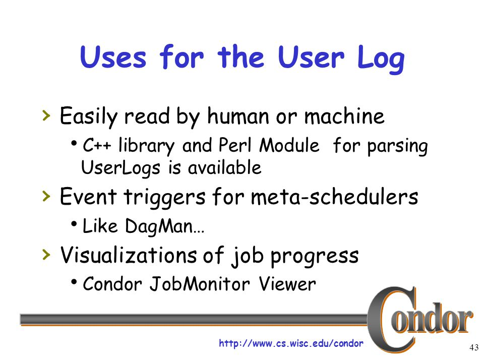 http://www.cs.wisc.edu/condor 43 Uses for the User Log › Easily read by human or machine  C++ library and Perl Module for parsing UserLogs is availab