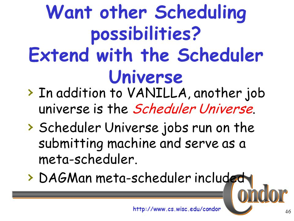 http://www.cs.wisc.edu/condor 46 Want other Scheduling possibilities? Extend with the Scheduler Universe › In addition to VANILLA, another job univers