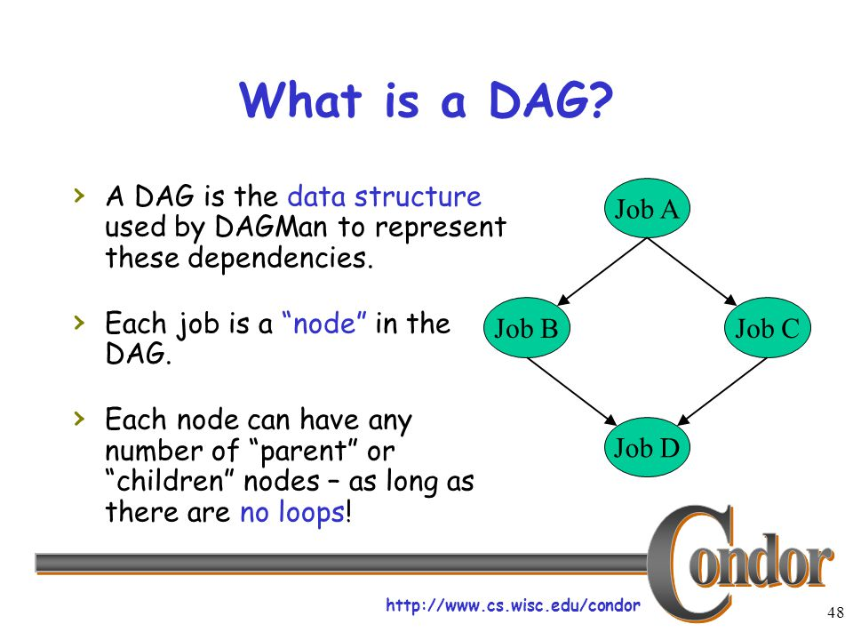 "http://www.cs.wisc.edu/condor 48 What is a DAG? › A DAG is the data structure used by DAGMan to represent these dependencies. › Each job is a ""node"" i"