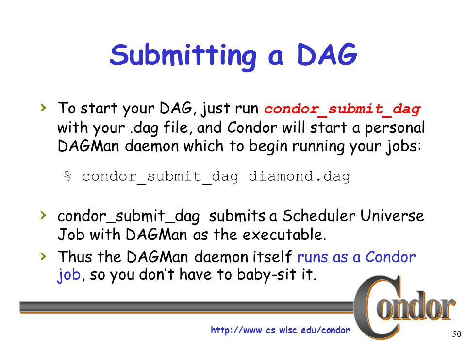 http://www.cs.wisc.edu/condor 50 Submitting a DAG › To start your DAG, just run condor_submit_dag with your.dag file, and Condor will start a personal DAGMan daemon which to begin running your jobs: % condor_submit_dag diamond.dag › condor_submit_dag submits a Scheduler Universe Job with DAGMan as the executable.