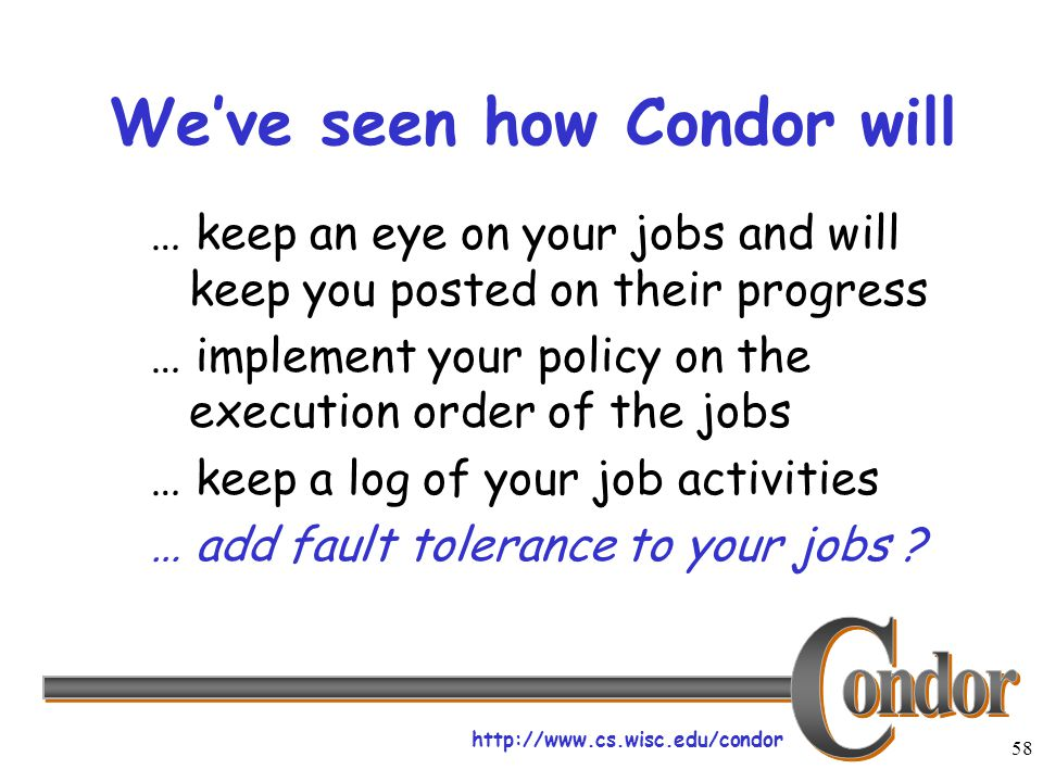 http://www.cs.wisc.edu/condor 58 We've seen how Condor will … keep an eye on your jobs and will keep you posted on their progress … implement your policy on the execution order of the jobs … keep a log of your job activities … add fault tolerance to your jobs ?