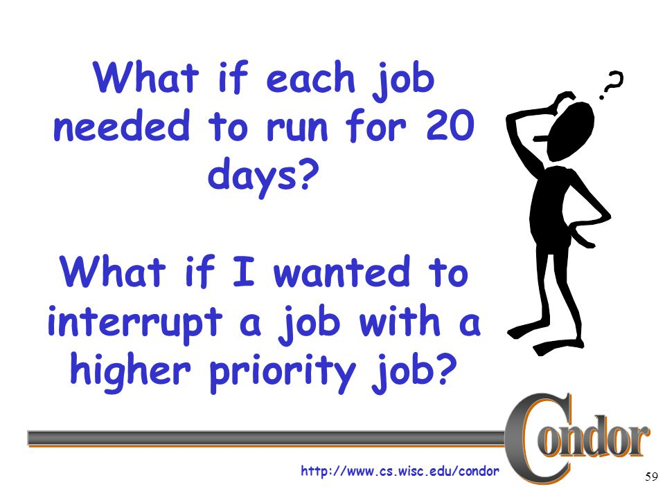 http://www.cs.wisc.edu/condor 59 What if each job needed to run for 20 days.