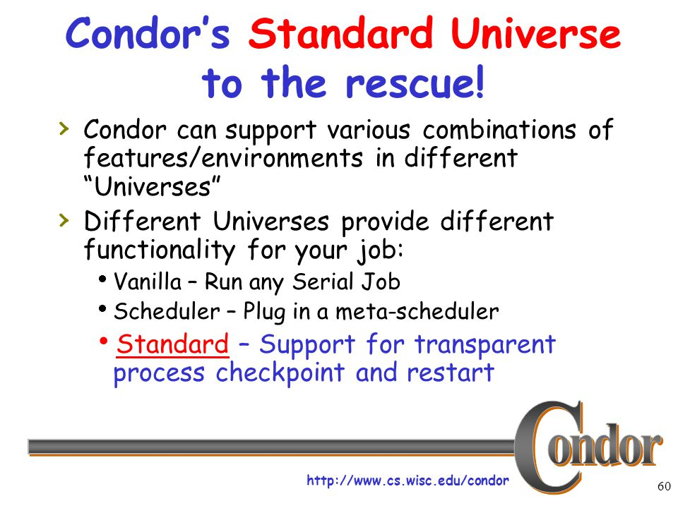 http://www.cs.wisc.edu/condor 60 Condor's Standard Universe to the rescue! › Condor can support various combinations of features/environments in diffe