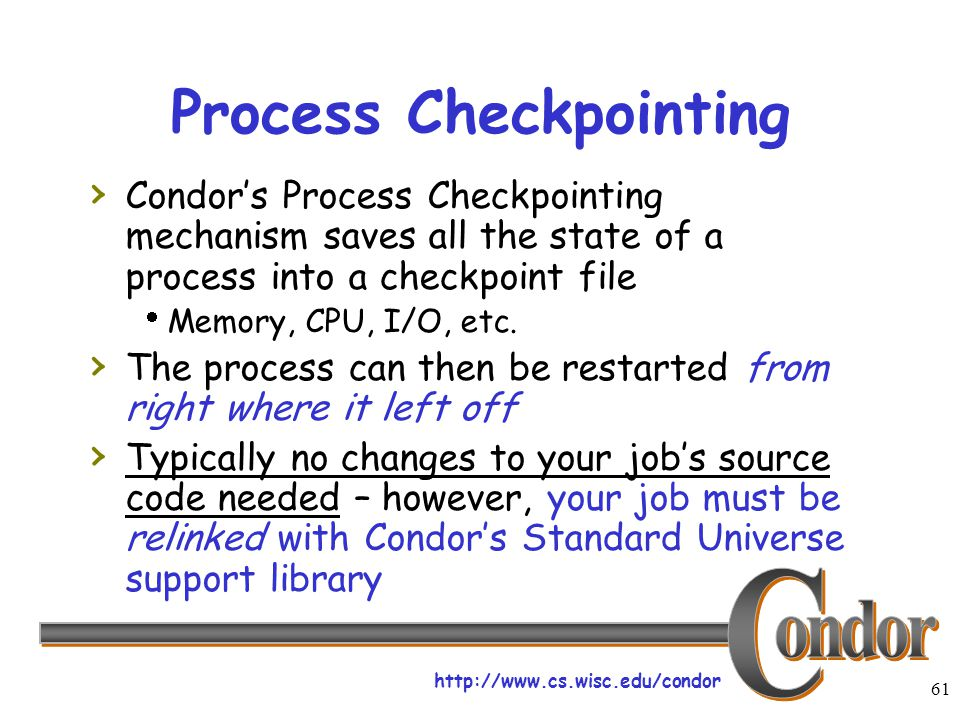 http://www.cs.wisc.edu/condor 61 Process Checkpointing › Condor's Process Checkpointing mechanism saves all the state of a process into a checkpoint f