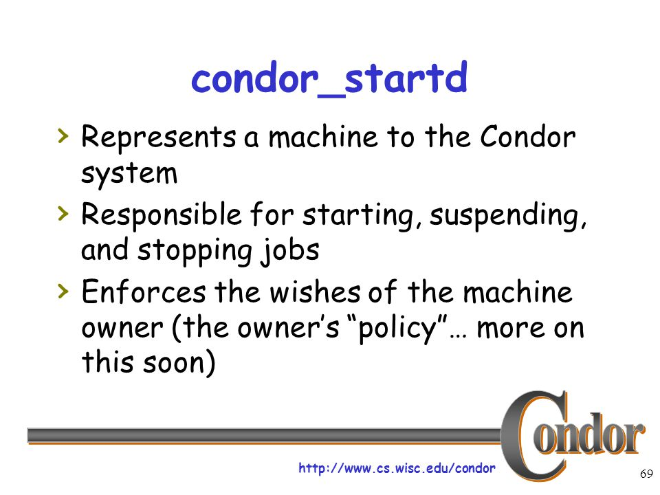 http://www.cs.wisc.edu/condor 69 condor_startd › Represents a machine to the Condor system › Responsible for starting, suspending, and stopping jobs ›