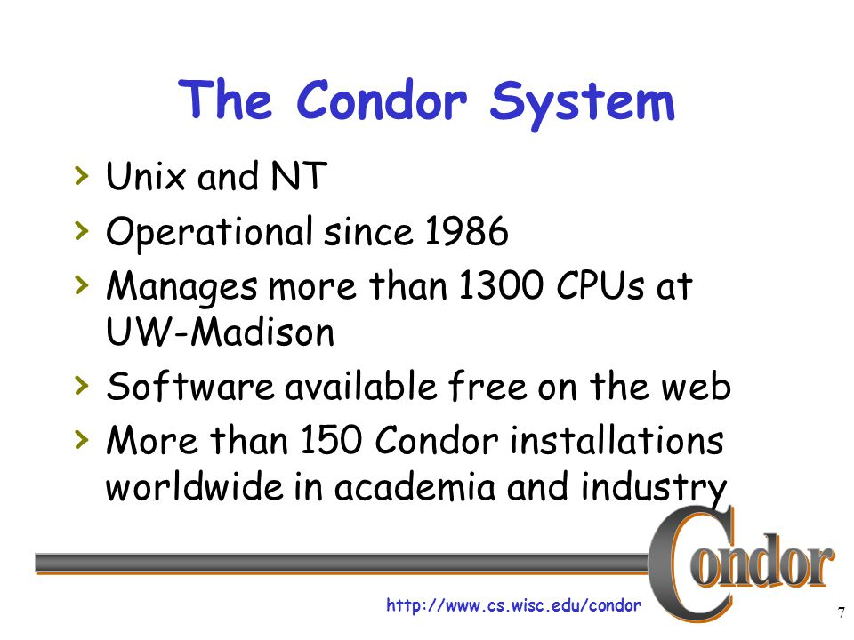 http://www.cs.wisc.edu/condor 7 The Condor System › Unix and NT › Operational since 1986 › Manages more than 1300 CPUs at UW-Madison › Software available free on the web › More than 150 Condor installations worldwide in academia and industry