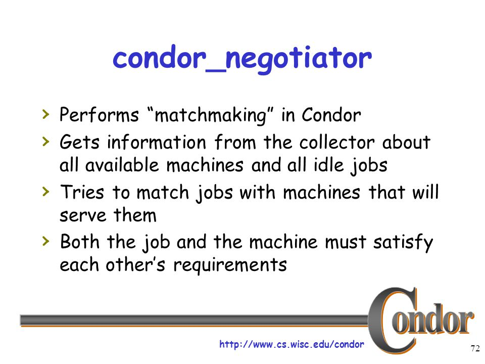 "http://www.cs.wisc.edu/condor 72 condor_negotiator › Performs ""matchmaking"" in Condor › Gets information from the collector about all available machin"