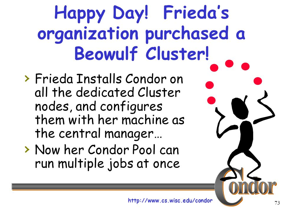 http://www.cs.wisc.edu/condor 73 Happy Day! Frieda's organization purchased a Beowulf Cluster! › Frieda Installs Condor on all the dedicated Cluster n