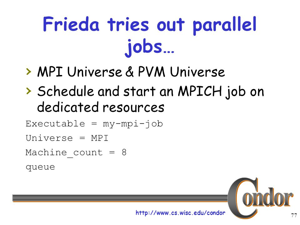 http://www.cs.wisc.edu/condor 77 Frieda tries out parallel jobs… › MPI Universe & PVM Universe › Schedule and start an MPICH job on dedicated resource