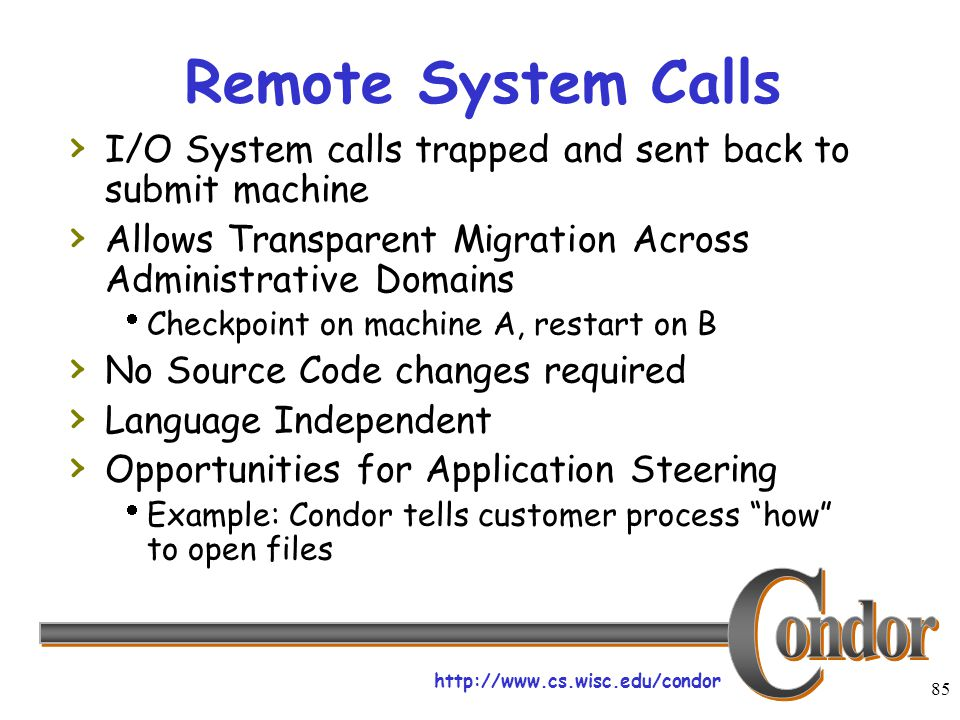 http://www.cs.wisc.edu/condor 85 Remote System Calls › I/O System calls trapped and sent back to submit machine › Allows Transparent Migration Across Administrative Domains  Checkpoint on machine A, restart on B › No Source Code changes required › Language Independent › Opportunities for Application Steering  Example: Condor tells customer process how to open files