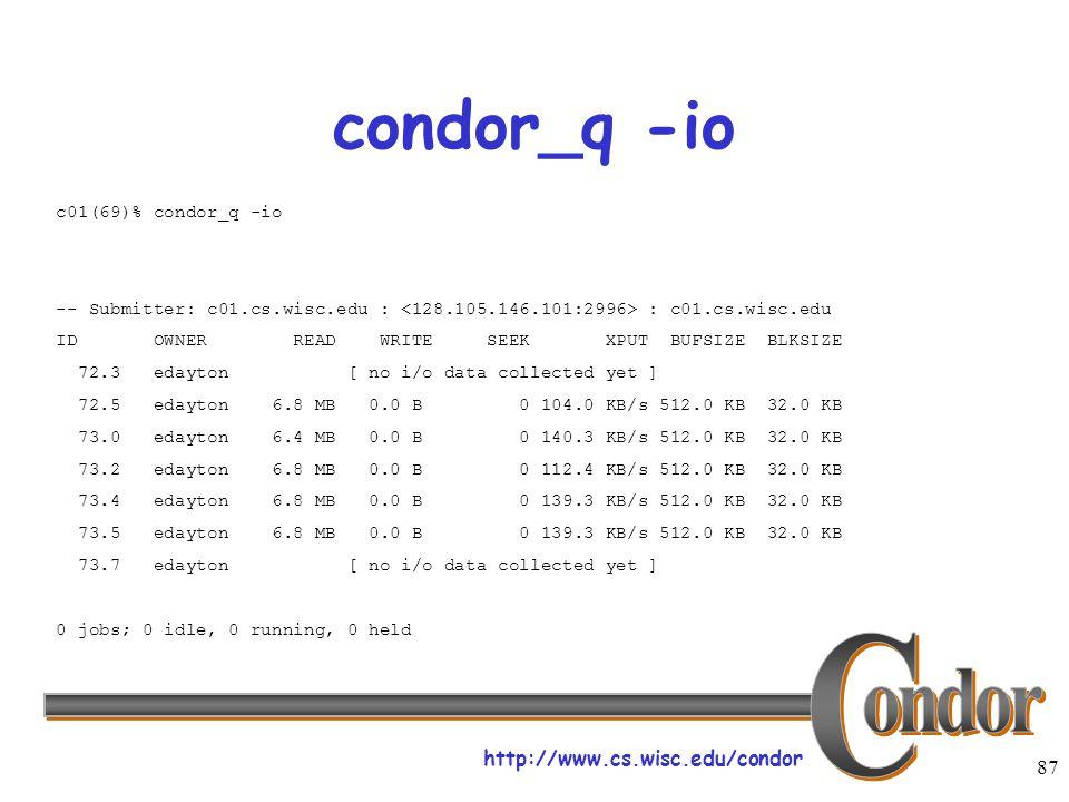http://www.cs.wisc.edu/condor 87 condor_q -io c01(69)% condor_q -io -- Submitter: c01.cs.wisc.edu : : c01.cs.wisc.edu ID OWNER READ WRITE SEEK XPUT BUFSIZE BLKSIZE 72.3 edayton [ no i/o data collected yet ] 72.5 edayton 6.8 MB 0.0 B 0 104.0 KB/s 512.0 KB 32.0 KB 73.0 edayton 6.4 MB 0.0 B 0 140.3 KB/s 512.0 KB 32.0 KB 73.2 edayton 6.8 MB 0.0 B 0 112.4 KB/s 512.0 KB 32.0 KB 73.4 edayton 6.8 MB 0.0 B 0 139.3 KB/s 512.0 KB 32.0 KB 73.5 edayton 6.8 MB 0.0 B 0 139.3 KB/s 512.0 KB 32.0 KB 73.7 edayton [ no i/o data collected yet ] 0 jobs; 0 idle, 0 running, 0 held