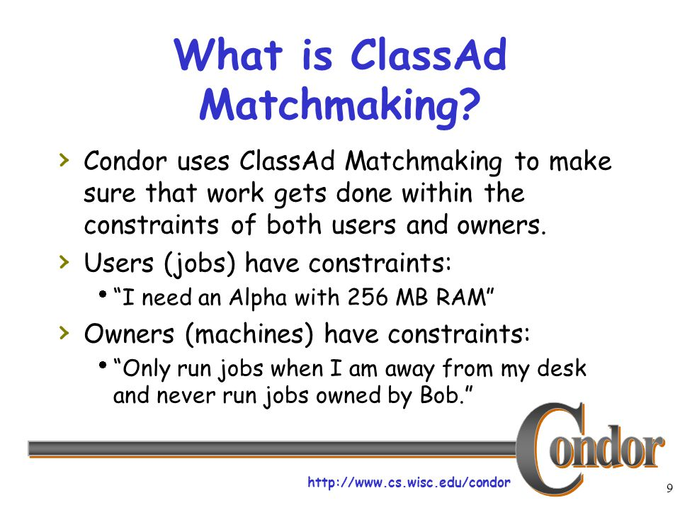 http://www.cs.wisc.edu/condor 9 What is ClassAd Matchmaking? › Condor uses ClassAd Matchmaking to make sure that work gets done within the constraints