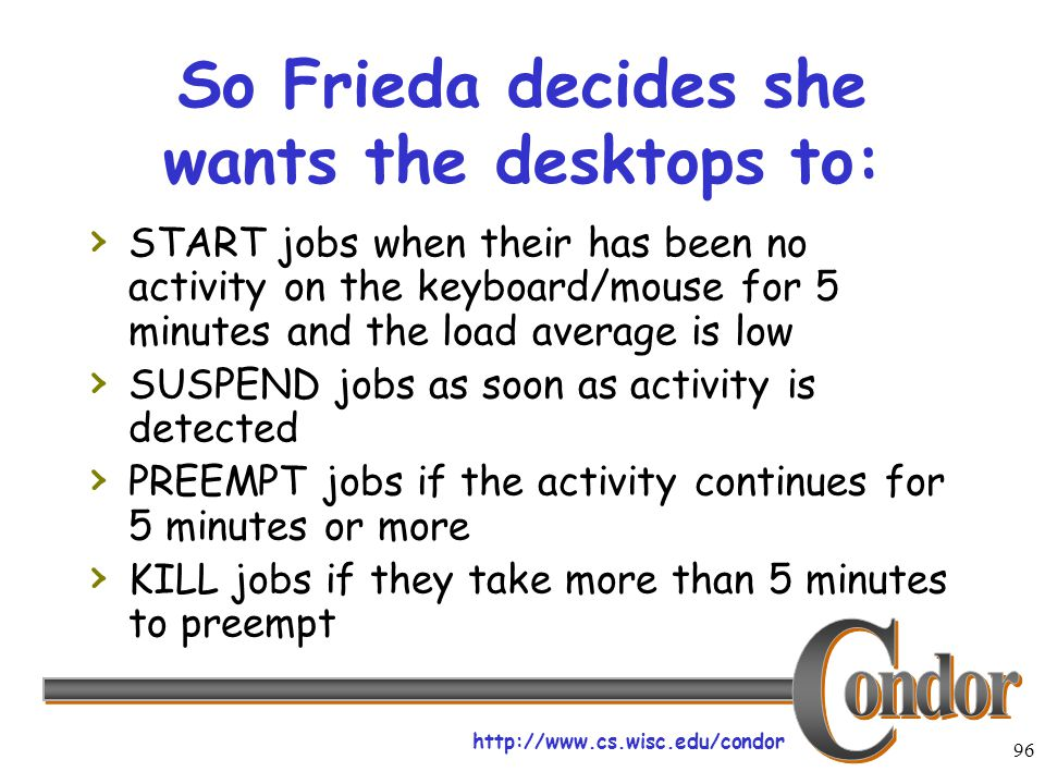 http://www.cs.wisc.edu/condor 96 So Frieda decides she wants the desktops to: › START jobs when their has been no activity on the keyboard/mouse for 5 minutes and the load average is low › SUSPEND jobs as soon as activity is detected › PREEMPT jobs if the activity continues for 5 minutes or more › KILL jobs if they take more than 5 minutes to preempt
