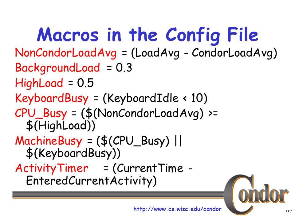 http://www.cs.wisc.edu/condor 97 Macros in the Config File NonCondorLoadAvg = (LoadAvg - CondorLoadAvg) BackgroundLoad = 0.3 HighLoad = 0.5 KeyboardBusy = (KeyboardIdle < 10) CPU_Busy = ($(NonCondorLoadAvg) >= $(HighLoad)) MachineBusy = ($(CPU_Busy) || $(KeyboardBusy)) ActivityTimer= (CurrentTime - EnteredCurrentActivity)
