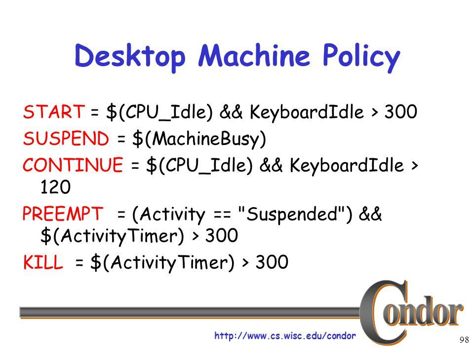 http://www.cs.wisc.edu/condor 98 Desktop Machine Policy START = $(CPU_Idle) && KeyboardIdle > 300 SUSPEND= $(MachineBusy) CONTINUE = $(CPU_Idle) && KeyboardIdle > 120 PREEMPT= (Activity == Suspended ) && $(ActivityTimer) > 300 KILL = $(ActivityTimer) > 300
