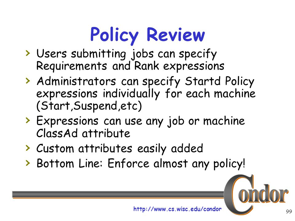 http://www.cs.wisc.edu/condor 99 Policy Review › Users submitting jobs can specify Requirements and Rank expressions › Administrators can specify Startd Policy expressions individually for each machine (Start,Suspend,etc) › Expressions can use any job or machine ClassAd attribute › Custom attributes easily added › Bottom Line: Enforce almost any policy!