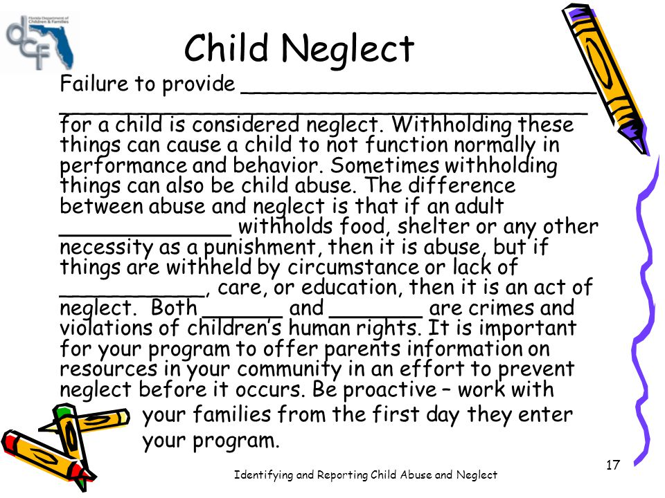 Identifying and Reporting Child Abuse and Neglect 18 Key Point Failure to provide support, acceptance, attention, warmth, supervision and normal living experience (such as water, food, clothing, housing, and protection) for a child is considered _________.