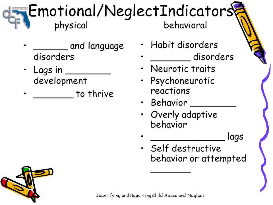 Identifying and Reporting Child Abuse and Neglect Emotional/NeglectIndicators physical behavioral ______ and language disorders Lags in ________ devel