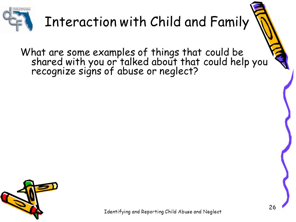 Identifying and Reporting Child Abuse and Neglect 26 Interaction with Child and Family What are some examples of things that could be shared with you