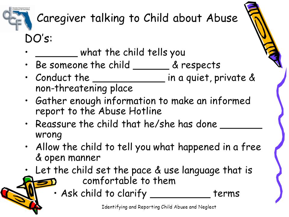Identifying and Reporting Child Abuse and Neglect DON'Ts: Ask _______ questions or suggest answers to the child Ask for details (investigator's job) Suggest that the story may not be true Show ____ language such as shock, anger or surprise while the child is talking Communicate feelings of _____, anger or surprise Force child to remove clothing to show signs of physical abuse Leave the child alone with a ________ Ask ____ questions