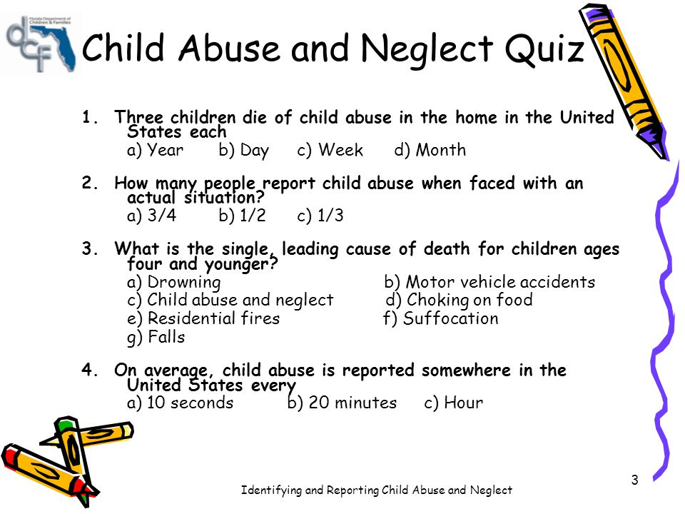 Identifying and Reporting Child Abuse and Neglect 3 Child Abuse and Neglect Quiz 1. Three children die of child abuse in the home in the United States