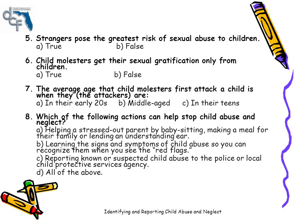 Identifying and Reporting Child Abuse and Neglect 5. Strangers pose the greatest risk of sexual abuse to children. a) True b) False 6. Child molesters
