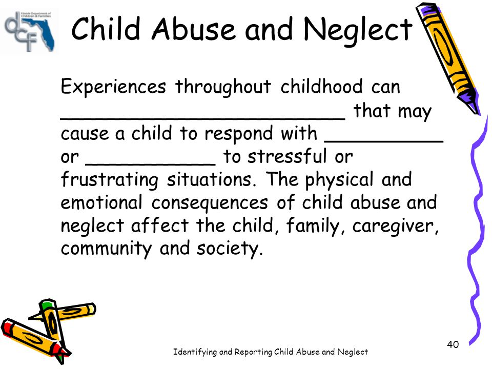 Identifying and Reporting Child Abuse and Neglect 40 Experiences throughout childhood can ________________________ that may cause a child to respond w