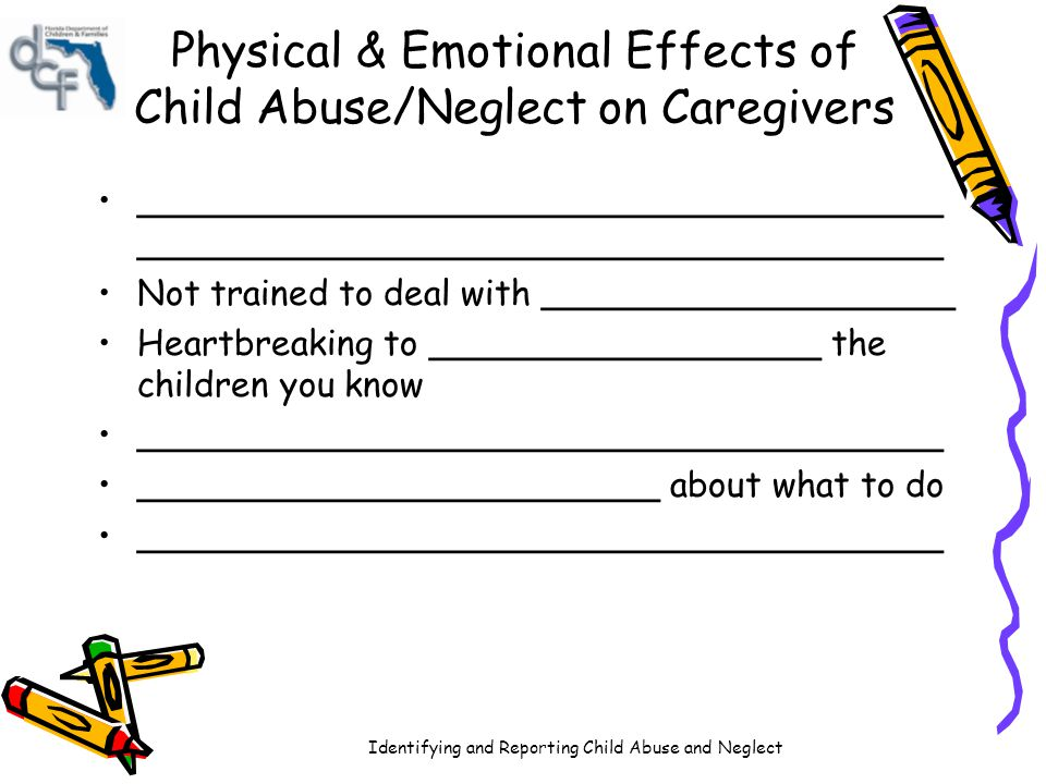 Identifying and Reporting Child Abuse and Neglect Physical & Emotional Effects of Child Abuse/Neglect on Society Poor ______________________ skills Poor _____________ interaction skills Social withdrawal – ______________________ ________________________ of abuse/neglect Culture continues to _____________________ as a part of life Higher _________ and _________ service costs Lost human potential Increased ___________________