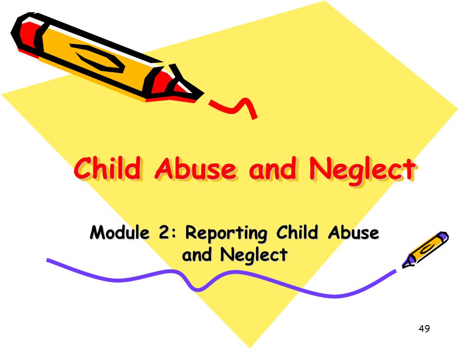 49 Child Abuse and Neglect Module 2: Reporting Child Abuse and Neglect
