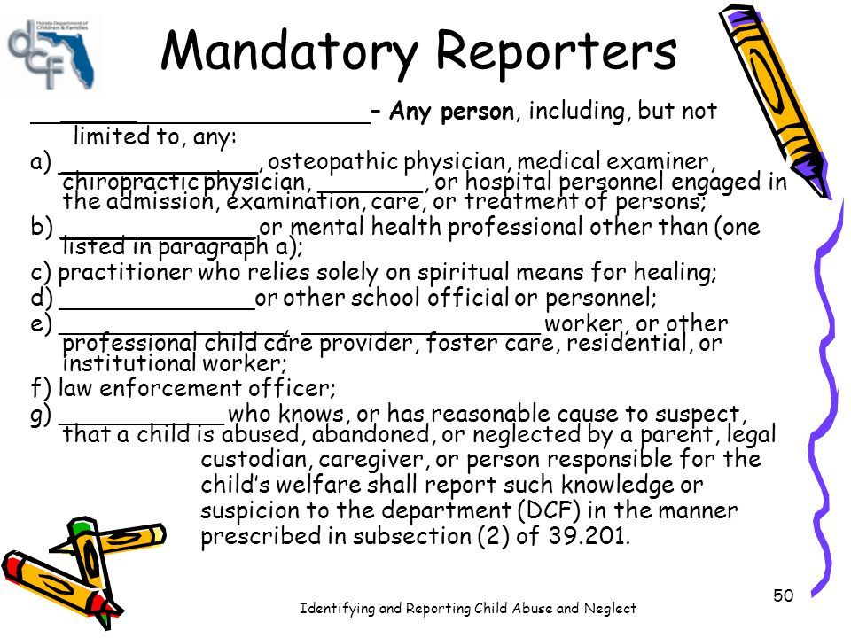 Identifying and Reporting Child Abuse and Neglect 51 Mandatory Reporters Some occupations are specified in __________ ______ as required to do so.