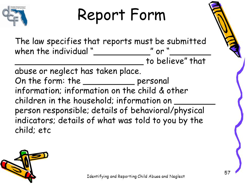 Identifying and Reporting Child Abuse and Neglect Filling Out the Report Form One of the children in your program, John, arrives one morning with a black eye.