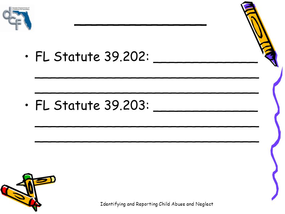 Identifying and Reporting Child Abuse and Neglect ____________ FL Statute 39.202: _____________ ____________________________ _________________________
