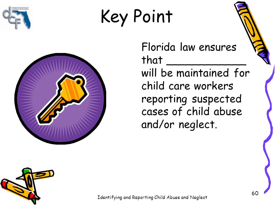 Identifying and Reporting Child Abuse and Neglect 60 Key Point Florida law ensures that ____________ will be maintained for child care workers reporti