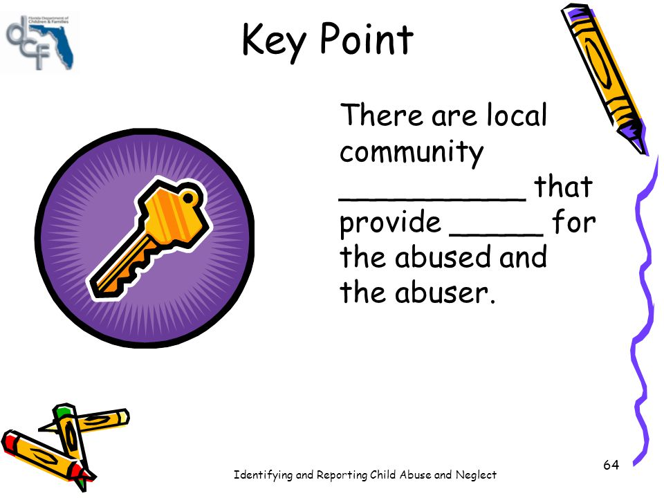 Identifying and Reporting Child Abuse and Neglect 64 Key Point There are local community __________ that provide _____ for the abused and the abuser.