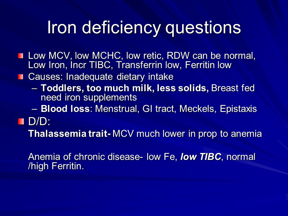 Iron deficiency questions Low MCV, low MCHC, low retic, RDW can be normal, Low Iron, Incr TIBC, Transferrin low, Ferritin low Causes: Inadequate dieta