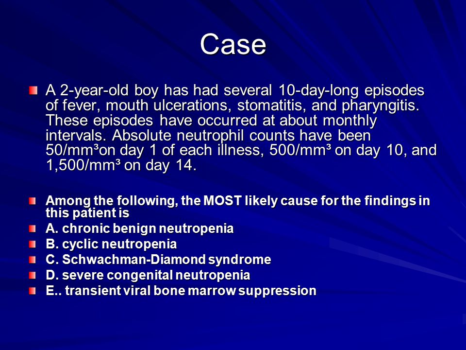 Case A 2-year-old boy has had several 10-day-long episodes of fever, mouth ulcerations, stomatitis, and pharyngitis. These episodes have occurred at a