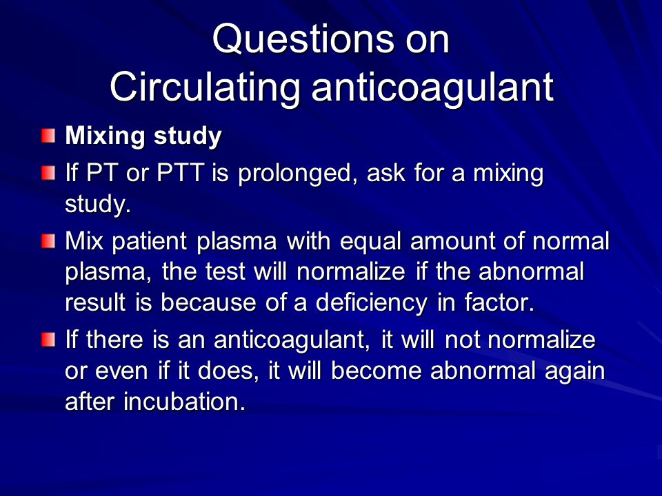 Questions on Circulating anticoagulant Mixing study If PT or PTT is prolonged, ask for a mixing study. Mix patient plasma with equal amount of normal