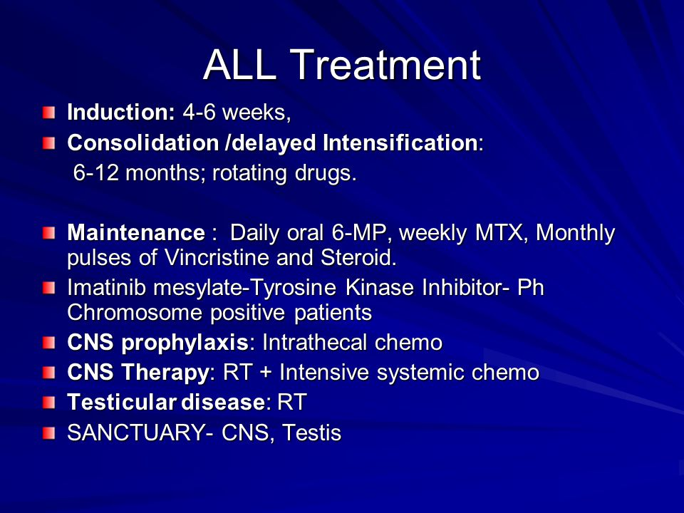 ALL Treatment Induction: 4-6 weeks, Consolidation /delayed Intensification: 6-12 months; rotating drugs. 6-12 months; rotating drugs. Maintenance : Da