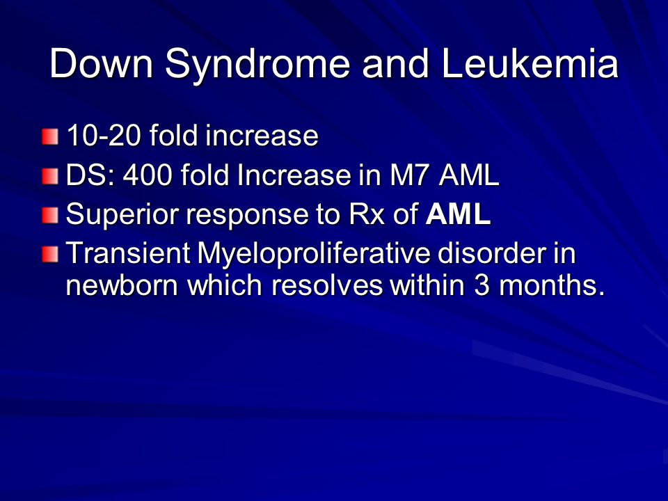 Down Syndrome and Leukemia 10-20 fold increase DS: 400 fold Increase in M7 AML Superior response to Rx of AML Transient Myeloproliferative disorder in