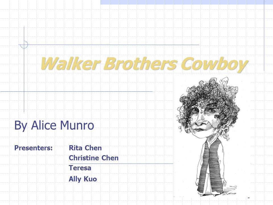 1 Walker Brothers Cowboy By Alice Munro Presenters: Rita Chen Christine Chen Teresa Ally Kuo