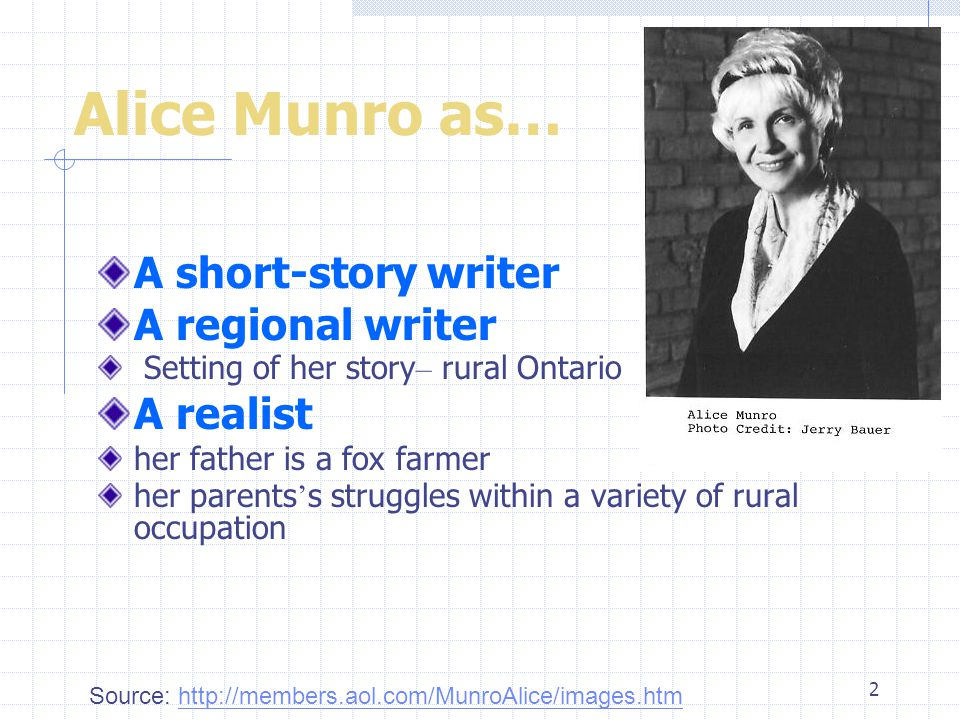 2 Alice Munro as… A short-story writer A regional writer Setting of her story – rural Ontario A realist her father is a fox farmer her parents ' s struggles within a variety of rural occupation Source: http://members.aol.com/MunroAlice/images.htmhttp://members.aol.com/MunroAlice/images.htm